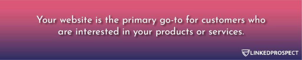 Your website is the primary go-to for customers who are interested in your products or services